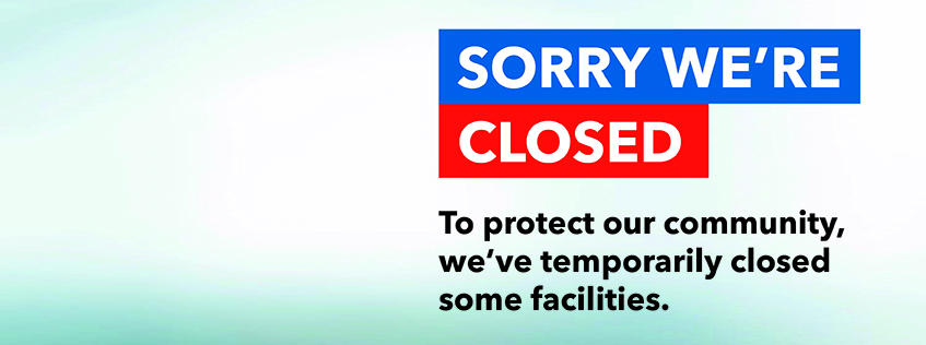 Sorry we're closed - To protect our community, we've temporarily closed some facilities.